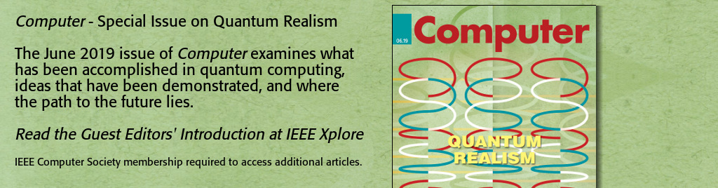 Computer - Special Issue on Quantum Realism. The June 2019 issue of Computer examines what has been accomplished in quantum computing, ideas that have been demonstrated, and where the path to the future lies. Read the Guest Editors' Introduction at IEEE Xplore. IEEE Computer Society membership required to access additional articles.