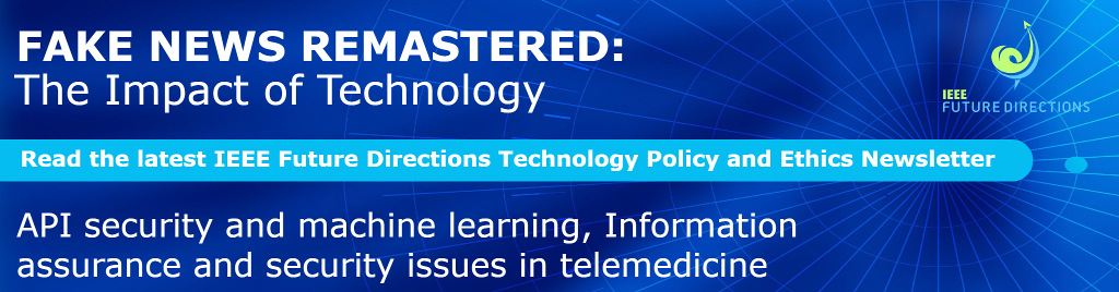 Fake News Remastered: The Impact of Technology. Read the latest IEEE Future Directions Technology Policy and Ethics Newsletter. API security and machine learning, Information assurance and security issues in telemedicine.