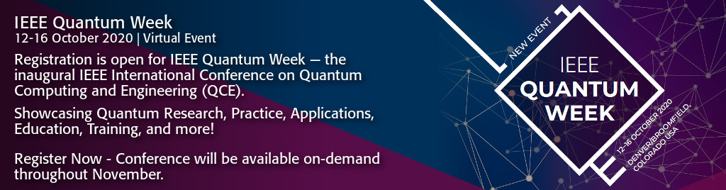 IEEE Quantum Week, 12-16 October 2020, Virtual Event. Registration is open for IEEE Quantum Week - the inaugural IEEE International Conference on Quantum Computing and Engineering (QCE). Showcasing Quantum Research, Practice, Applications, Education, Training, and more!