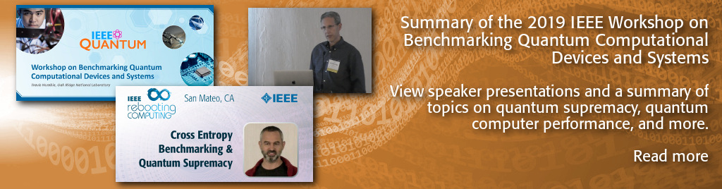 Summary of the 2019 IEEE Workshop on Benchmarking Quantum Computational Devices and Systems. View speaker presentations and a summary of topics on quantum supremacy, quantum computer performance, and more.