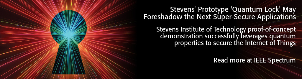 Stevens' Prototype 'Quantum Lock' May Foreshadow the Next Super-Secure Applications. Stevens Institute of Technology proof-of-concept demonstration successfully leverages quantum properties to secure the Internet of Things.